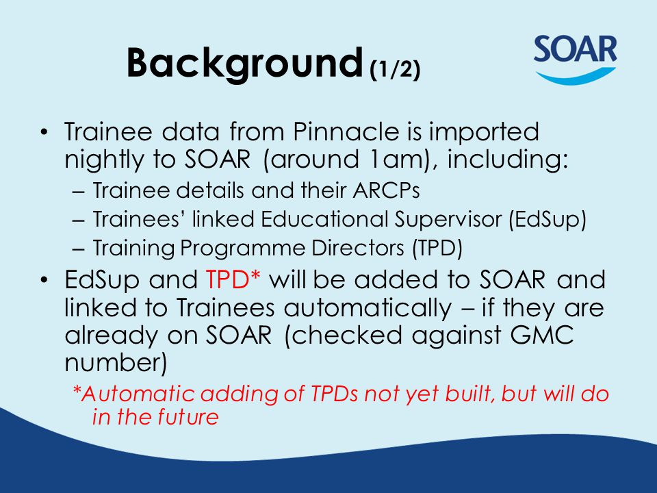 Background (1/2) Trainee data from Pinnacle is imported nightly to SOAR (around 1am), including: – Trainee details and their ARCPs – Trainees' linked Educational Supervisor (EdSup) – Training Programme Directors (TPD) EdSup and TPD* will be added to SOAR and linked to Trainees automatically – if they are already on SOAR (checked against GMC number) *Automatic adding of TPDs not yet built, but will do in the future
