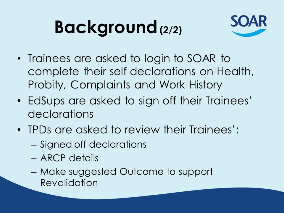 Background (2/2) Trainees are asked to login to SOAR to complete their self declarations on Health, Probity, Complaints and Work History EdSups are as