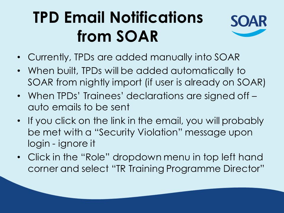 TPD Email Notifications from SOAR Currently, TPDs are added manually into SOAR When built, TPDs will be added automatically to SOAR from nightly import (if user is already on SOAR) When TPDs' Trainees' declarations are signed off – auto emails to be sent If you click on the link in the email, you will probably be met with a Security Violation message upon login - ignore it Click in the Role dropdown menu in top left hand corner and select TR Training Programme Director