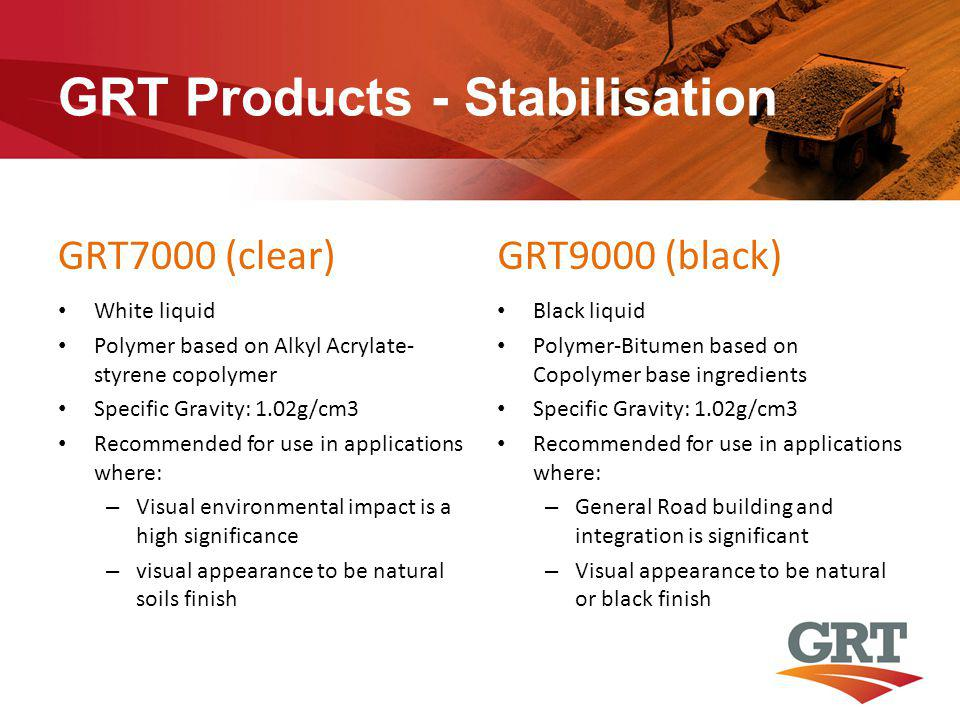 GRT Products - Stabilisation GRT7000 (clear) White liquid Polymer based on Alkyl Acrylate- styrene copolymer Specific Gravity: 1.02g/cm3 Recommended for use in applications where: – Visual environmental impact is a high significance – visual appearance to be natural soils finish GRT9000 (black) Black liquid Polymer-Bitumen based on Copolymer base ingredients Specific Gravity: 1.02g/cm3 Recommended for use in applications where: – General Road building and integration is significant – Visual appearance to be natural or black finish