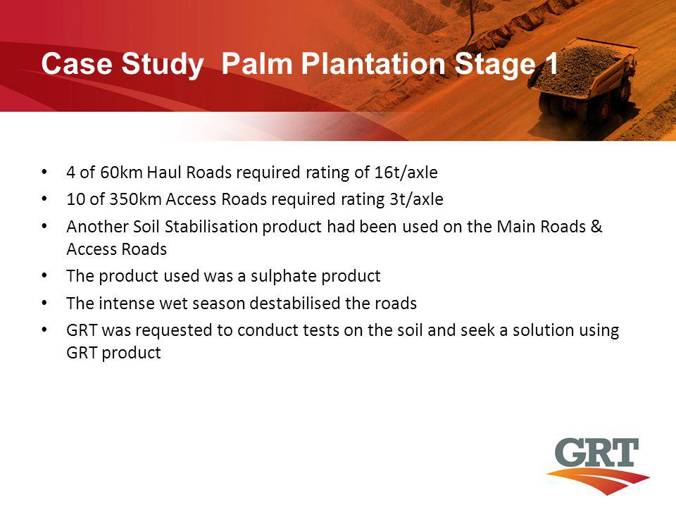 Case Study Palm Plantation Stage 1 4 of 60km Haul Roads required rating of 16t/axle 10 of 350km Access Roads required rating 3t/axle Another Soil Stabilisation product had been used on the Main Roads & Access Roads The product used was a sulphate product The intense wet season destabilised the roads GRT was requested to conduct tests on the soil and seek a solution using GRT product