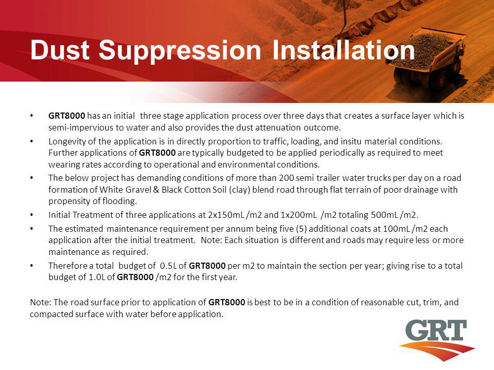 Dust Suppression Installation GRT8000 has an initial three stage application process over three days that creates a surface layer which is semi-impervious to water and also provides the dust attenuation outcome.