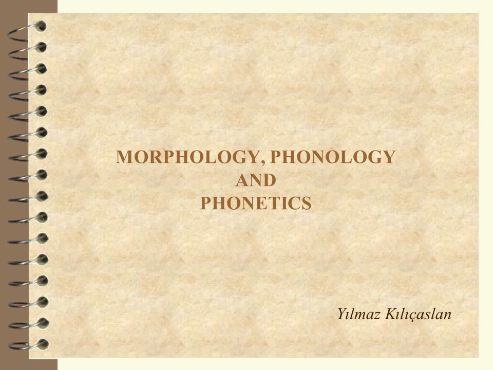 MORPHOLOGY, PHONOLOGY AND PHONETICS Yılmaz Kılıçaslan