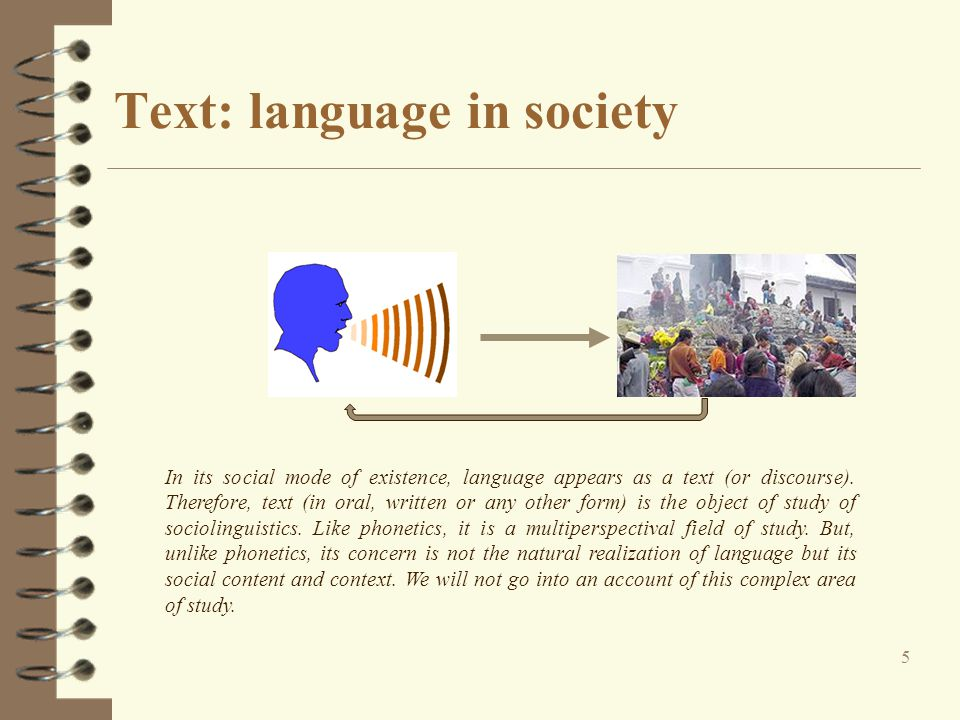 Text: language in society 5 In its social mode of existence, language appears as a text (or discourse). Therefore, text (in oral, written or any other