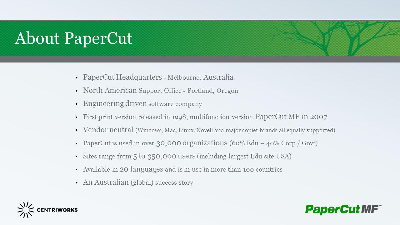 About PaperCut PaperCut Headquarters - Melbourne, Australia North American Support Office - Portland, Oregon Engineering driven software company First
