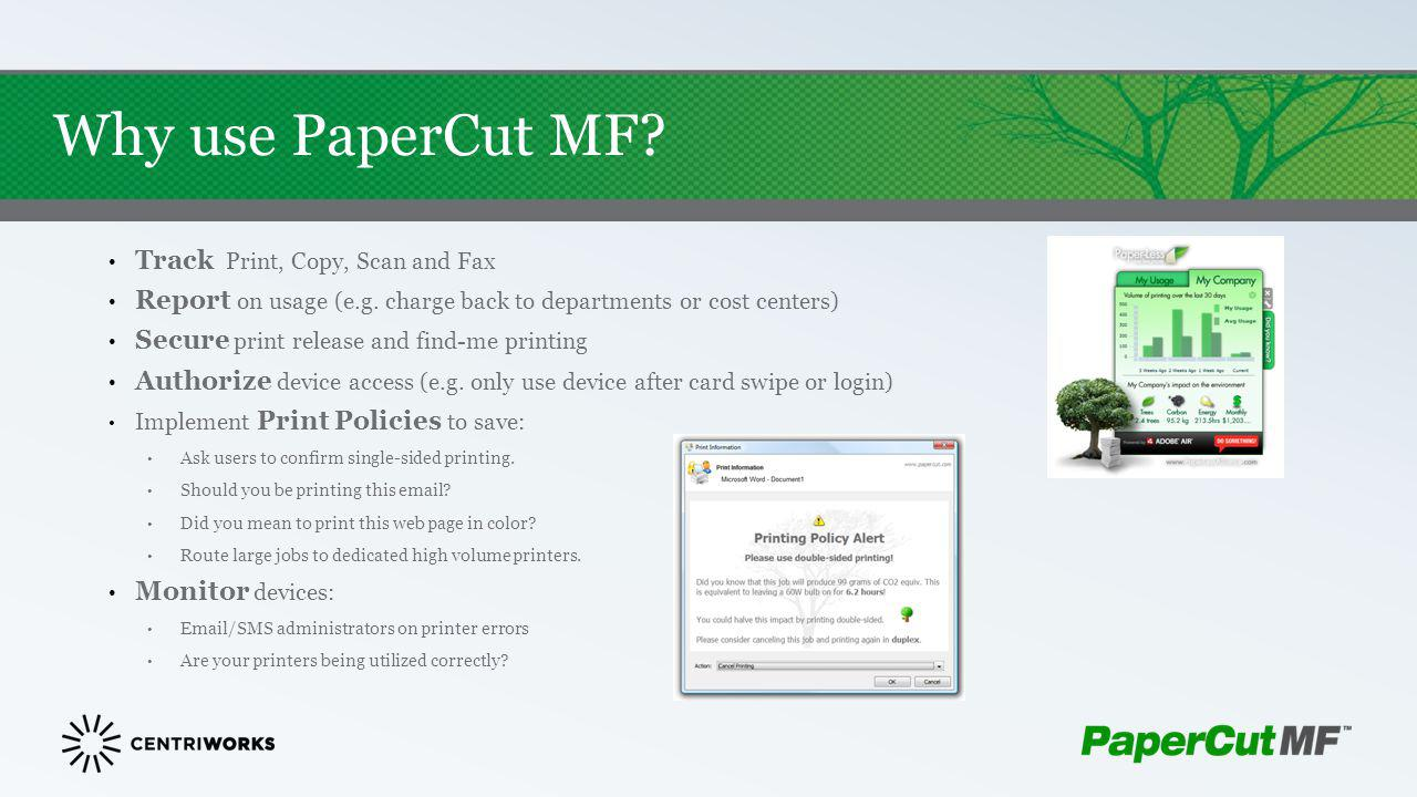 Why use PaperCut MF? Track Print, Copy, Scan and Fax Report on usage (e.g. charge back to departments or cost centers) Secure print release and find-m