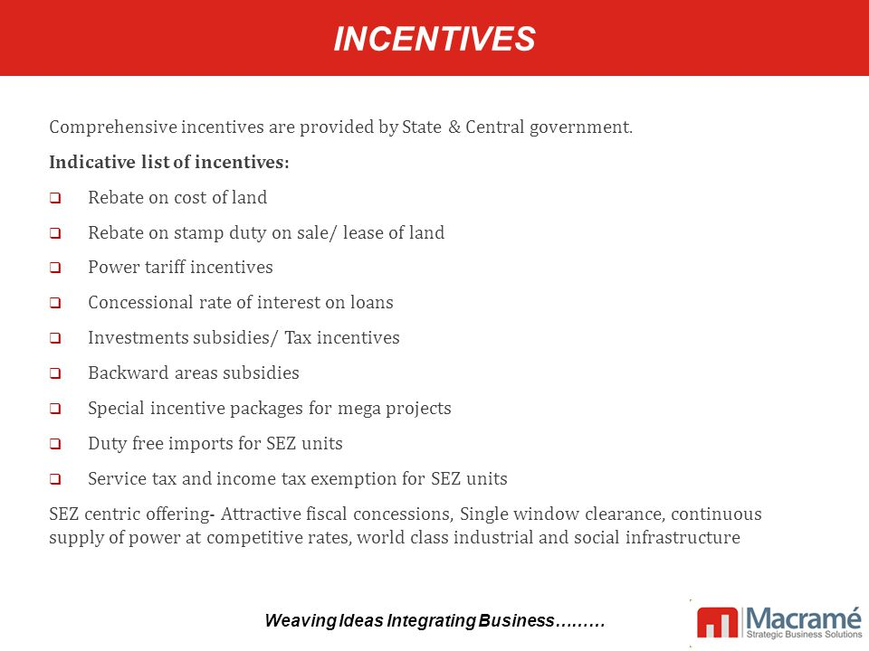 INCENTIVES Comprehensive incentives are provided by State & Central government.