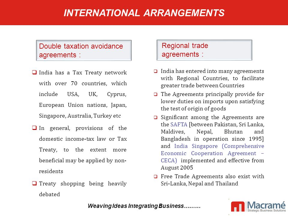 INTERNATIONAL ARRANGEMENTS  India has a Tax Treaty network with over 70 countries, which include USA, UK, Cyprus, European Union nations, Japan, Singapore, Australia, Turkey etc  In general, provisions of the domestic income-tax law or Tax Treaty, to the extent more beneficial may be applied by non- residents  Treaty shopping being heavily debated  India has entered into many agreements with Regional Countries, to facilitate greater trade between Countries  The Agreements principally provide for lower duties on imports upon satisfying the test of origin of goods  Significant among the Agreements are the SAFTA [between Pakistan, Sri Lanka, Maldives, Nepal, Bhutan and Bangladesh in operation since 1995] and India Singapore (Comprehensive Economic Cooperation Agreement – CECA) implemented and effective from August 2005  Free Trade Agreements also exist with Sri-Lanka, Nepal and Thailand Double taxation avoidance agreements : Regional trade agreements : Weaving Ideas Integrating Business………