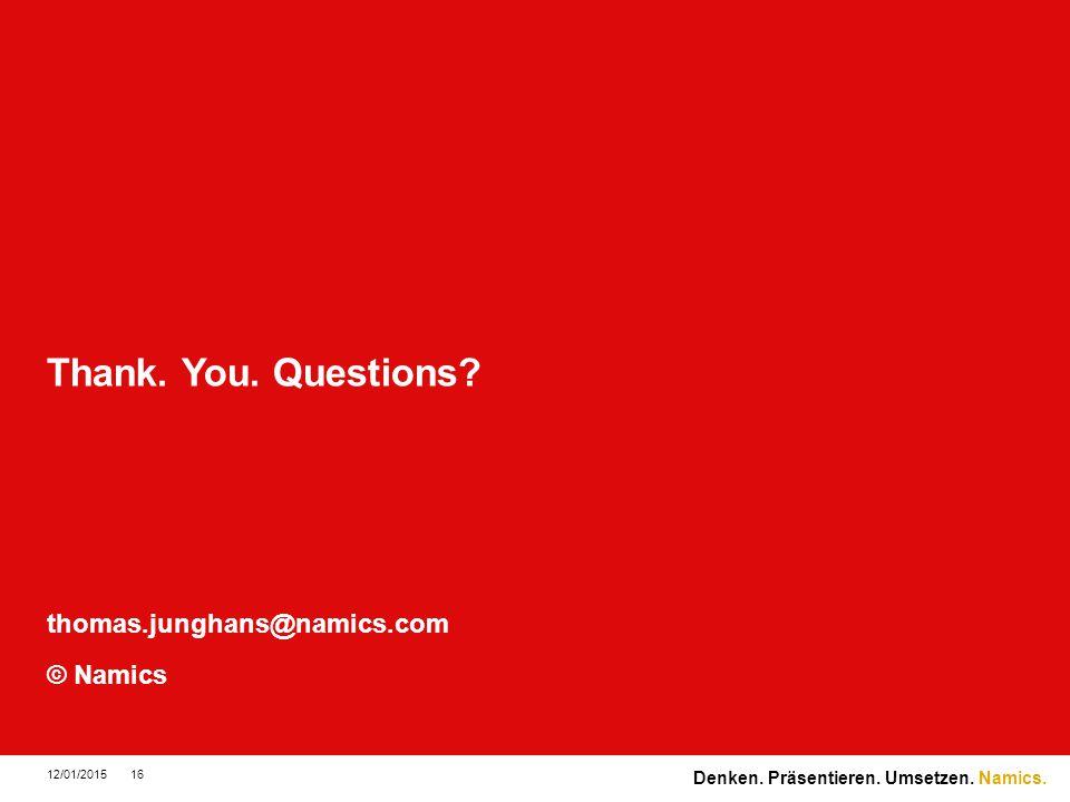 Namics. Thank. You. Questions? thomas.junghans@namics.com © Namics 12/01/201516 Denken. Präsentieren. Umsetzen.