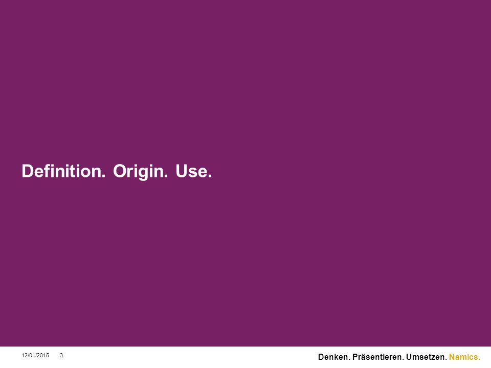 Namics. Definition. Origin. Use. 12/01/20153 Denken. Präsentieren. Umsetzen.