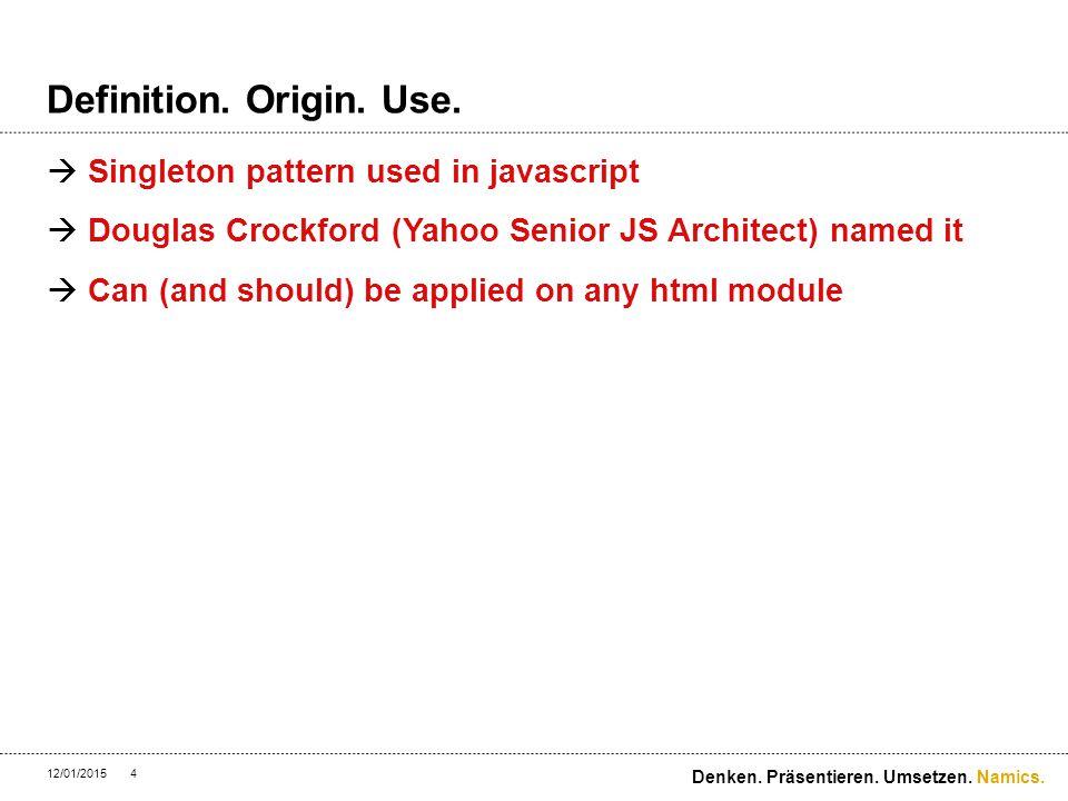 Namics. Definition. Origin. Use.  Singleton pattern used in javascript  Douglas Crockford (Yahoo Senior JS Architect) named it  Can (and should) be