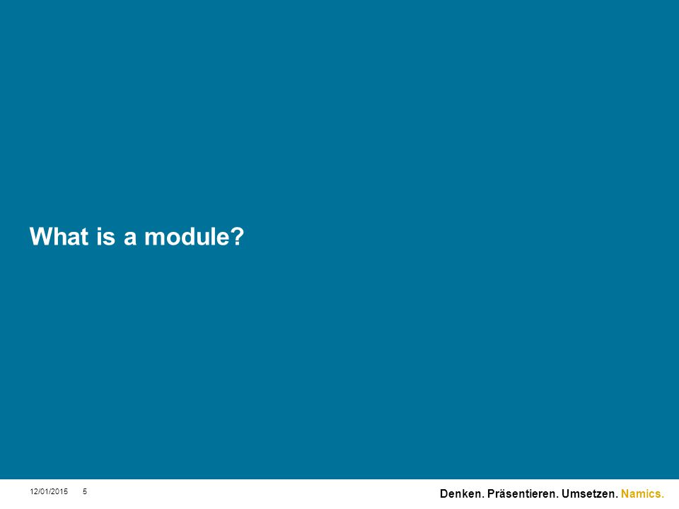Namics. What is a module? 12/01/20155 Denken. Präsentieren. Umsetzen.
