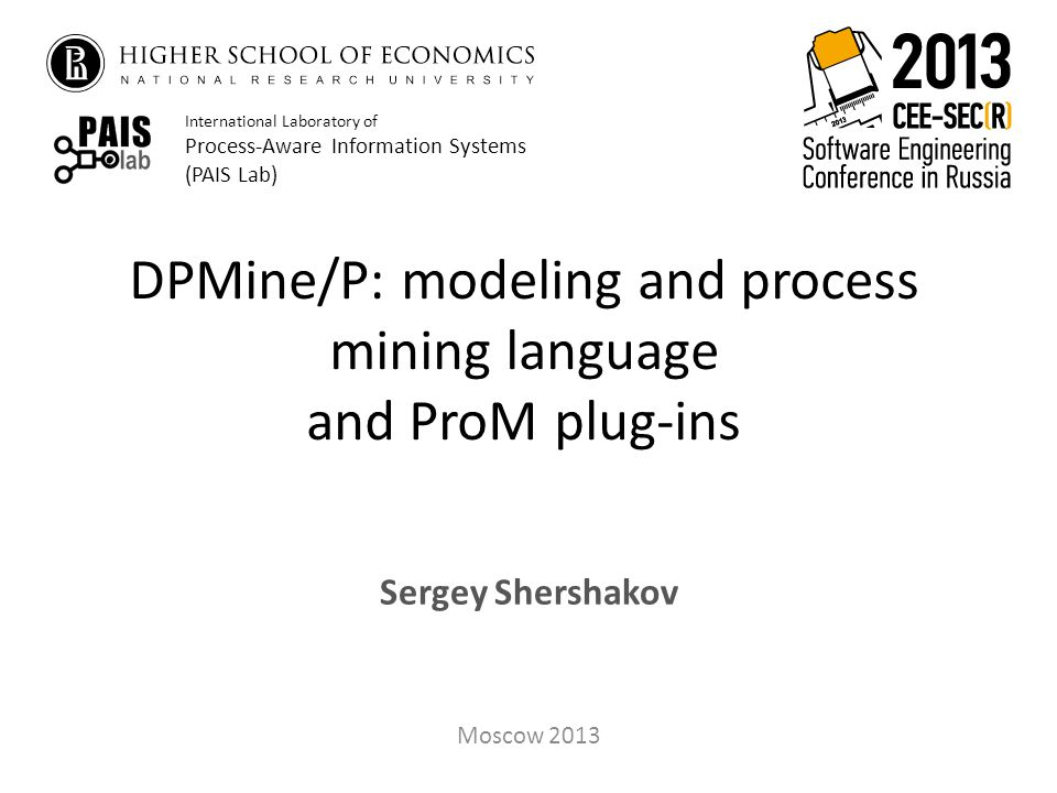 DPMine/P: modeling and process mining language and ProM plug-ins Sergey Shershakov Moscow 2013 International Laboratory of Process-Aware Information Systems (PAIS Lab)