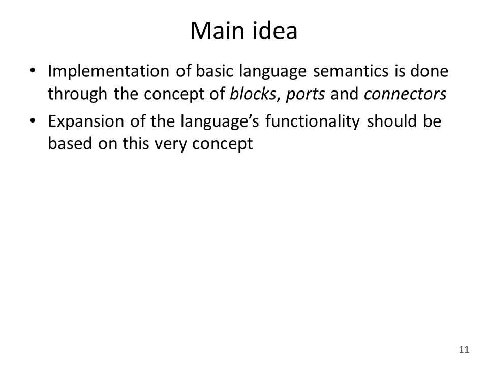 Main idea Implementation of basic language semantics is done through the concept of blocks, ports and connectors Expansion of the language's functionality should be based on this very concept 11