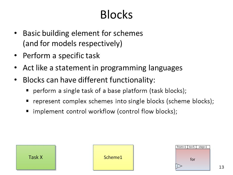 Blocks Basic building element for schemes (and for models respectively) Perform a specific task Act like a statement in programming languages Blocks can have different functionality:  perform a single task of a base platform (task blocks);  represent complex schemes into single blocks (scheme blocks);  implement control workflow (control flow blocks); 13