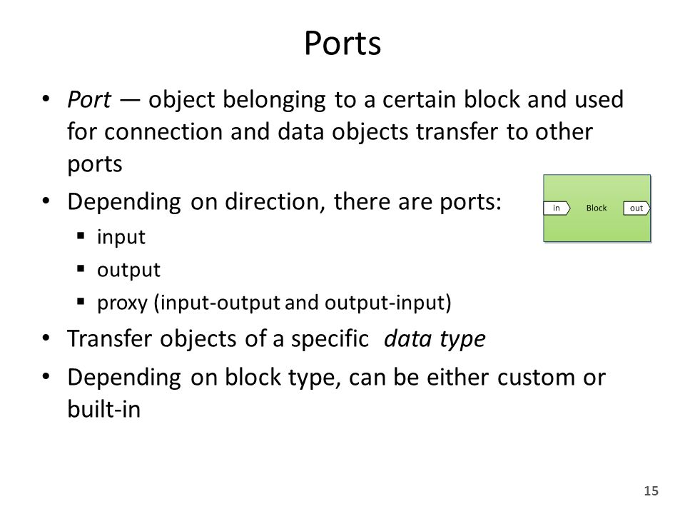 Ports Port — object belonging to a certain block and used for connection and data objects transfer to other ports Depending on direction, there are ports:  input  output  proxy (input-output and output-input) Transfer objects of a specific data type Depending on block type, can be either custom or built-in 15