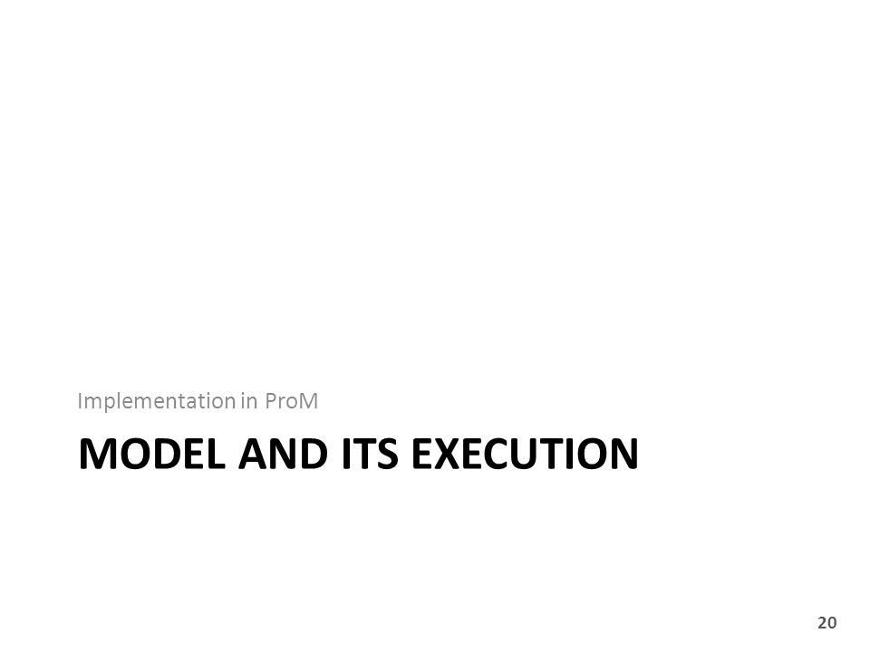 MODEL AND ITS EXECUTION Implementation in ProM 20