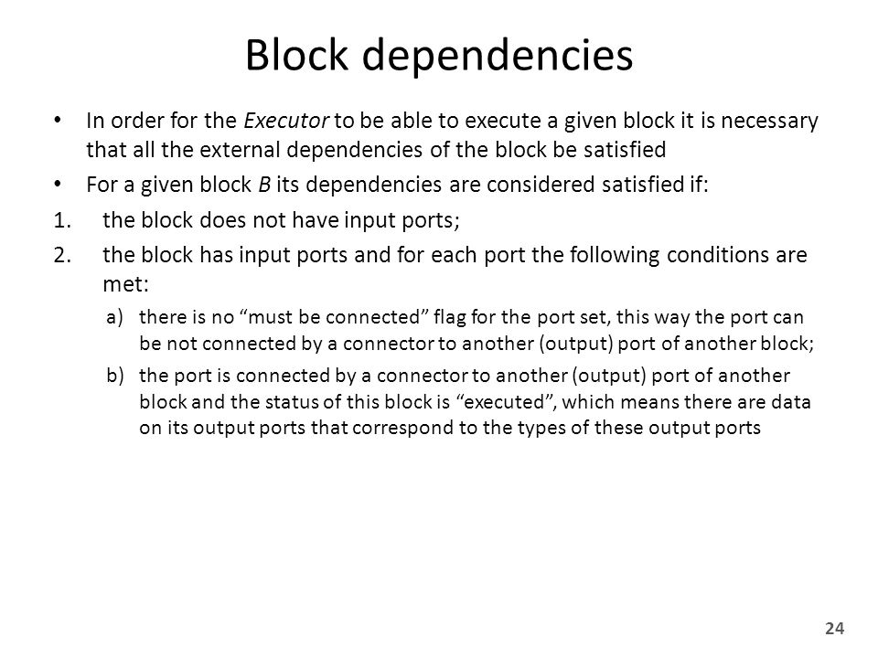 Block dependencies In order for the Executor to be able to execute a given block it is necessary that all the external dependencies of the block be satisfied For a given block B its dependencies are considered satisfied if: 1.the block does not have input ports; 2.the block has input ports and for each port the following conditions are met: a)there is no must be connected flag for the port set, this way the port can be not connected by a connector to another (output) port of another block; b)the port is connected by a connector to another (output) port of another block and the status of this block is executed , which means there are data on its output ports that correspond to the types of these output ports 24