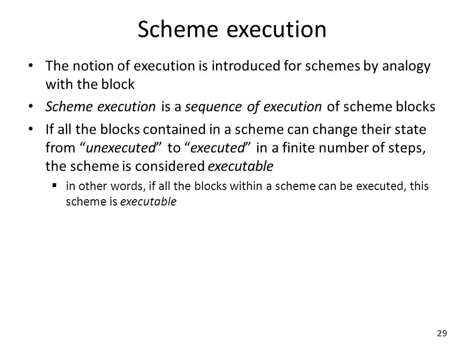 Scheme execution The notion of execution is introduced for schemes by analogy with the block Scheme execution is a sequence of execution of scheme blocks If all the blocks contained in a scheme can change their state from unexecuted to executed in a finite number of steps, the scheme is considered executable  in other words, if all the blocks within a scheme can be executed, this scheme is executable 29