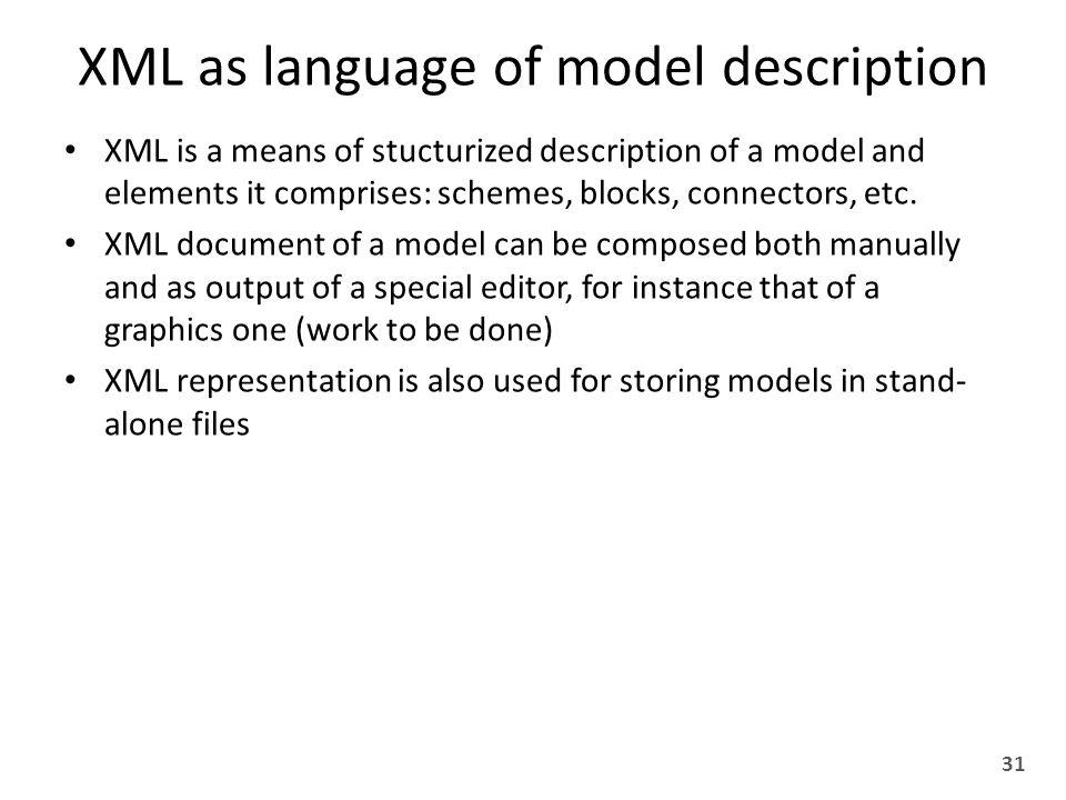 XML as language of model description XML is a means of stucturized description of a model and elements it comprises: schemes, blocks, connectors, etc.