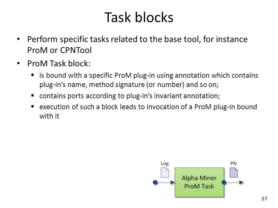 Task blocks Perform specific tasks related to the base tool, for instance ProM or CPNTool ProM Task block:  is bound with a specific ProM plug-in using annotation which contains plug-in's name, method signature (or number) and so on;  contains ports according to plug-in's invariant annotation;  execution of such a block leads to invocation of a ProM plug-in bound with it 37