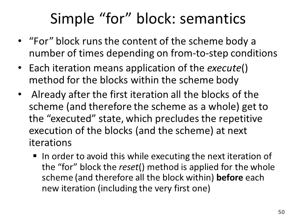Simple for block: semantics For block runs the content of the scheme body a number of times depending on from-to-step conditions Each iteration means application of the execute() method for the blocks within the scheme body Already after the first iteration all the blocks of the scheme (and therefore the scheme as a whole) get to the executed state, which precludes the repetitive execution of the blocks (and the scheme) at next iterations  In order to avoid this while executing the next iteration of the for block the reset() method is applied for the whole scheme (and therefore all the block within) before each new iteration (including the very first one) 50