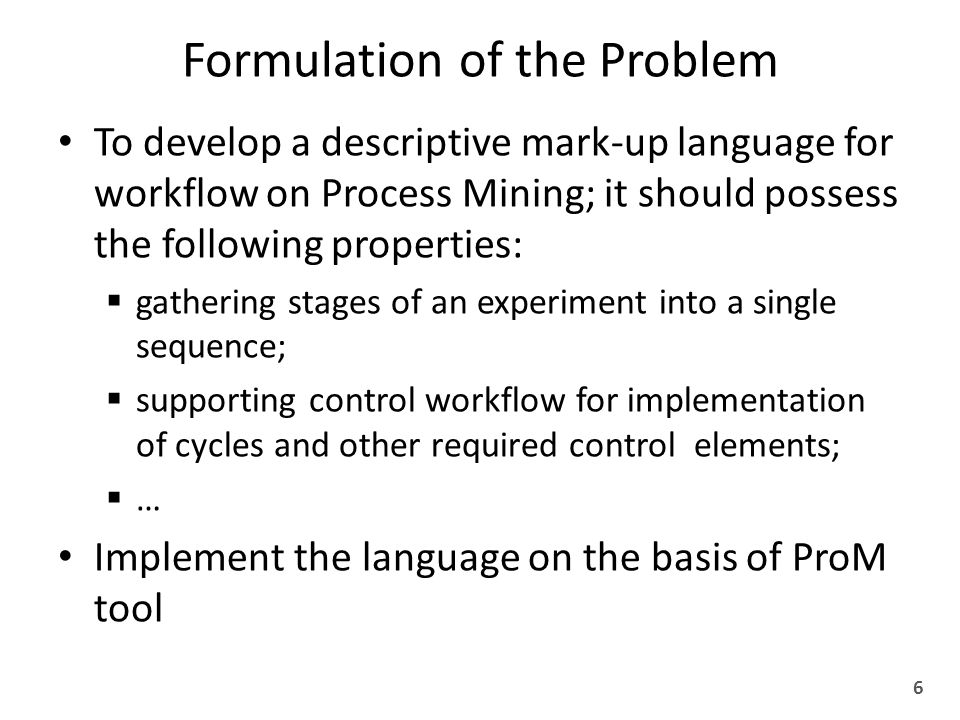Formulation of the Problem To develop a descriptive mark-up language for workflow on Process Mining; it should possess the following properties:  gathering stages of an experiment into a single sequence;  supporting control workflow for implementation of cycles and other required control elements;  … Implement the language on the basis of ProM tool 6