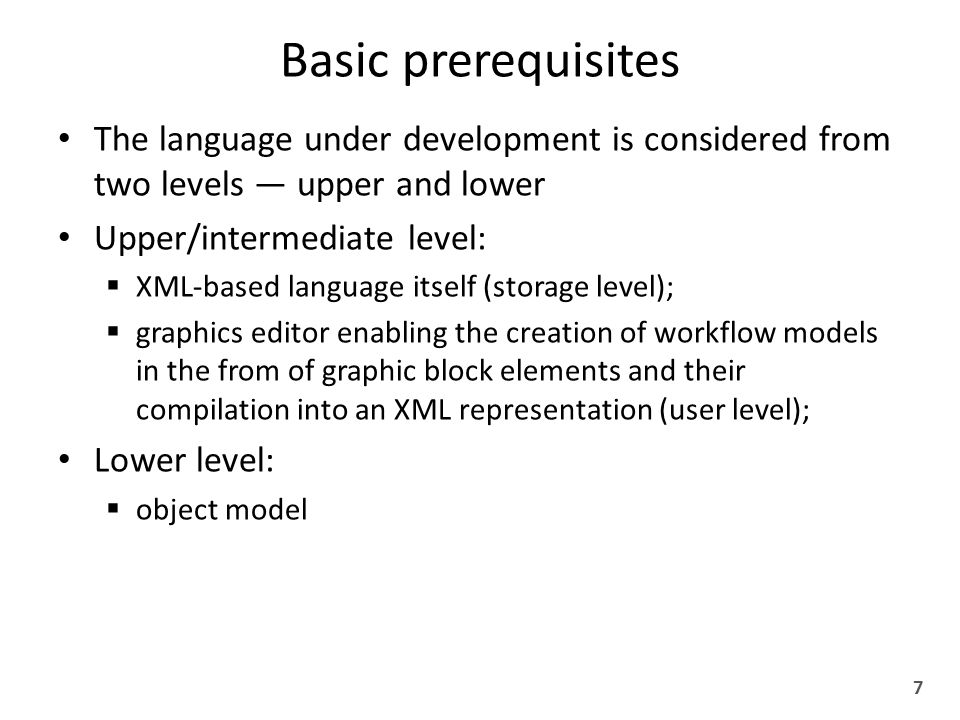 Basic prerequisites The language under development is considered from two levels — upper and lower Upper/intermediate level:  XML-based language itself (storage level);  graphics editor enabling the creation of workflow models in the from of graphic block elements and their compilation into an XML representation (user level); Lower level:  object model 7