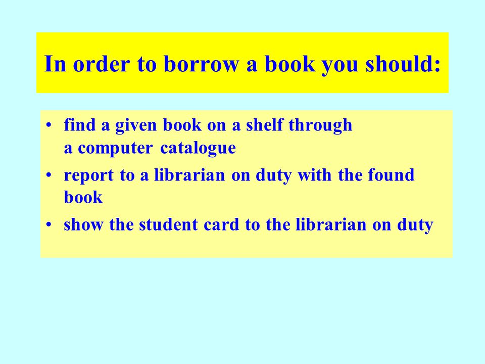 In order to borrow a book you should: find a given book on a shelf through a computer catalogue report to a librarian on duty with the found book show the student card to the librarian on duty