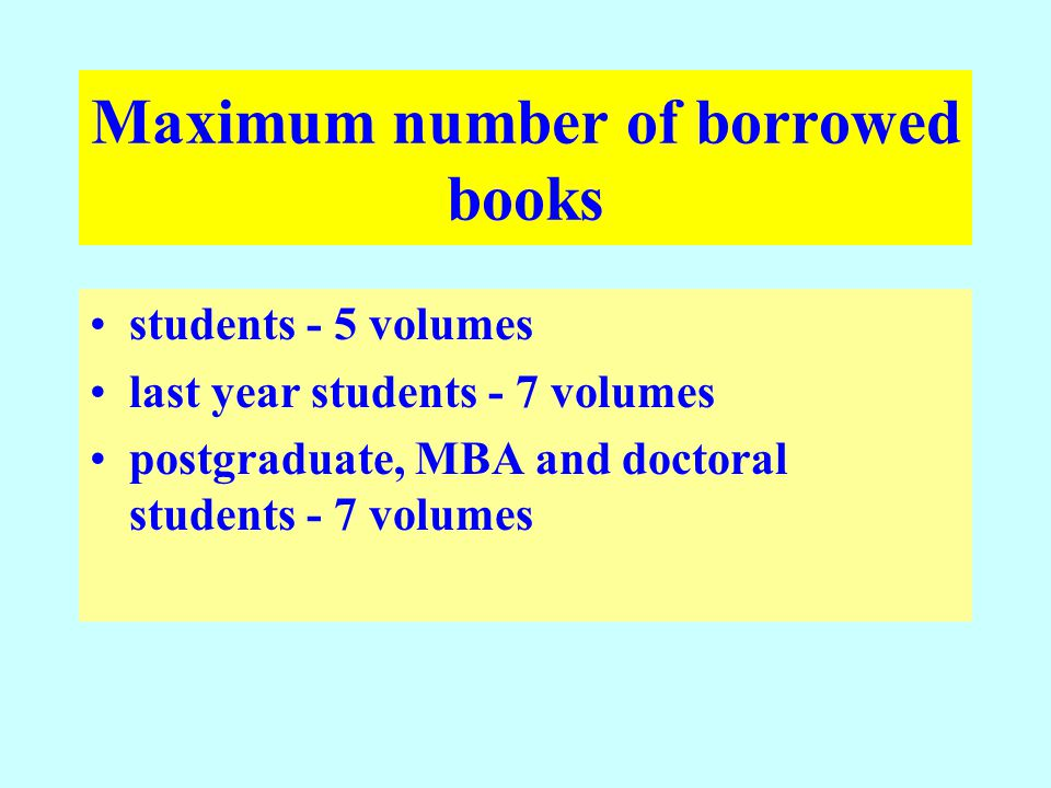 Maximum number of borrowed books students - 5 volumes last year students - 7 volumes postgraduate, MBA and doctoral students - 7 volumes