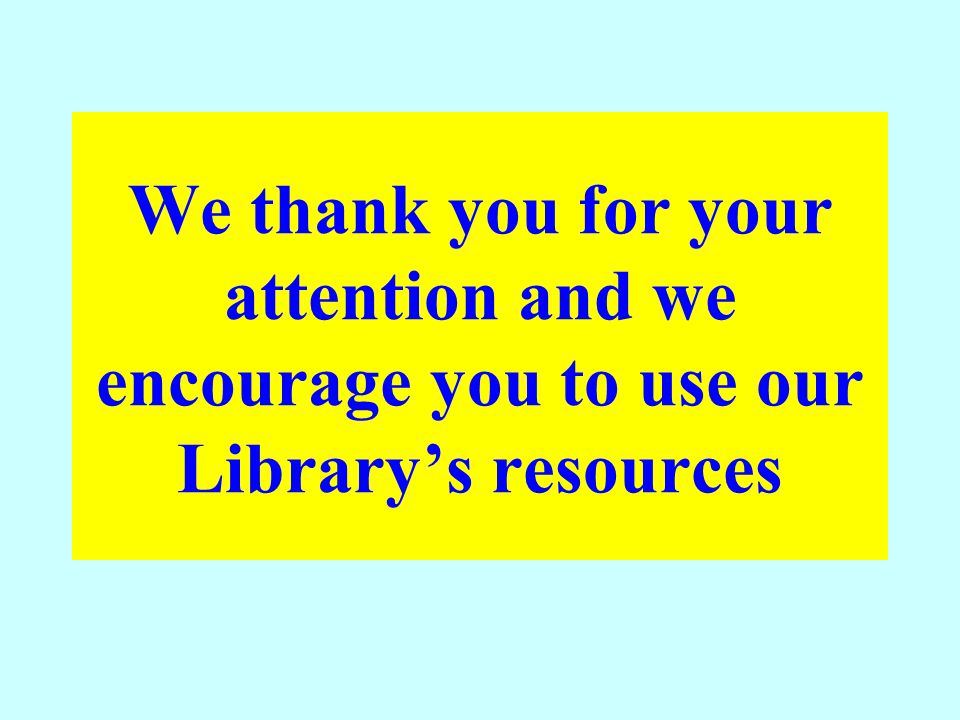 We thank you for your attention and we encourage you to use our Library's resources