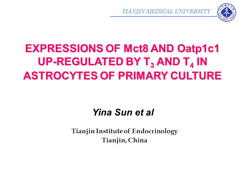 TIANJIN MEDICAL UNIVERSITY Yina Sun et al Tianjin Institute of Endocrinology Tianjin, China EXPRESSIONS OF Mct8 AND Oatp1c1 UP-REGULATED BY T 3 AND T 4 IN ASTROCYTES OF PRIMARY CULTURE
