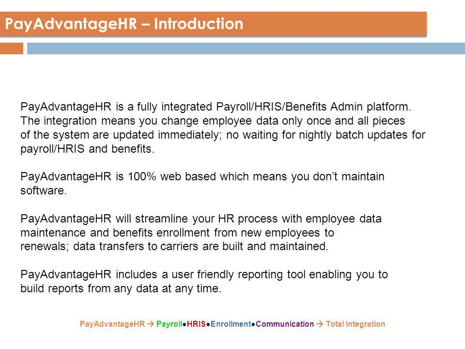 PayAdvantageHR – All the pieces at your fingertips Full Payroll Processing A full featured web-based payroll process providing real time access to HR/Payroll Departments and Employees Human Resources Information System Best in Class platform to streamline your company's complex information management process Benefits Administration Total benefits management, from enrollment to premium administration to carrier data transmission.