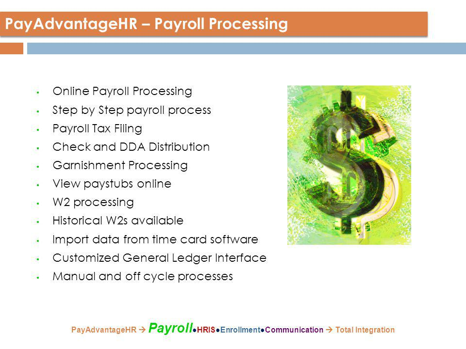 Online Payroll Processing Step by Step payroll process Payroll Tax Filing Check and DDA Distribution Garnishment Processing View paystubs online W2 processing Historical W2s available Import data from time card software Customized General Ledger Interface Manual and off cycle processes PayAdvantageHR – Payroll Processing PayAdvantageHR  Payroll ●HRIS●Enrollment●Communication  Total Integration