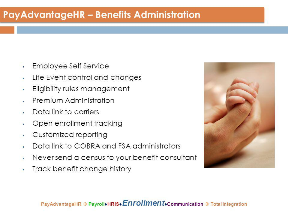 Employee Self Service Life Event control and changes Eligibility rules management Premium Administration Data link to carriers Open enrollment tracking Customized reporting Data link to COBRA and FSA administrators Never send a census to your benefit consultant Track benefit change history PayAdvantageHR – Benefits Administration PayAdvantageHR  Payroll●HRIS● Enrollment ●Communication  Total Integration