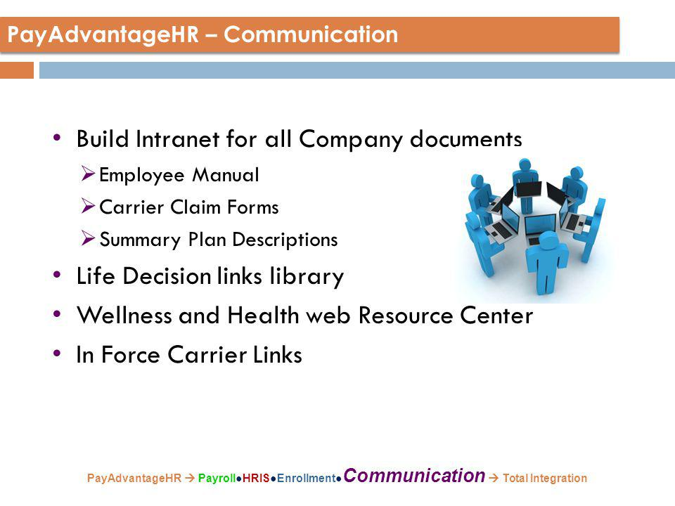 Build Intranet for all Company documents  Employee Manual  Carrier Claim Forms  Summary Plan Descriptions Life Decision links library Wellness and Health web Resource Center In Force Carrier Links PayAdvantageHR – Communication PayAdvantageHR  Payroll●HRIS●Enrollment● Communication  Total Integration