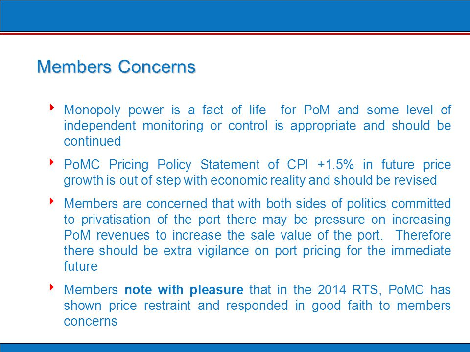 Members Concerns  Monopoly power is a fact of life for PoM and some level of independent monitoring or control is appropriate and should be continued  PoMC Pricing Policy Statement of CPI +1.5% in future price growth is out of step with economic reality and should be revised  Members are concerned that with both sides of politics committed to privatisation of the port there may be pressure on increasing PoM revenues to increase the sale value of the port.