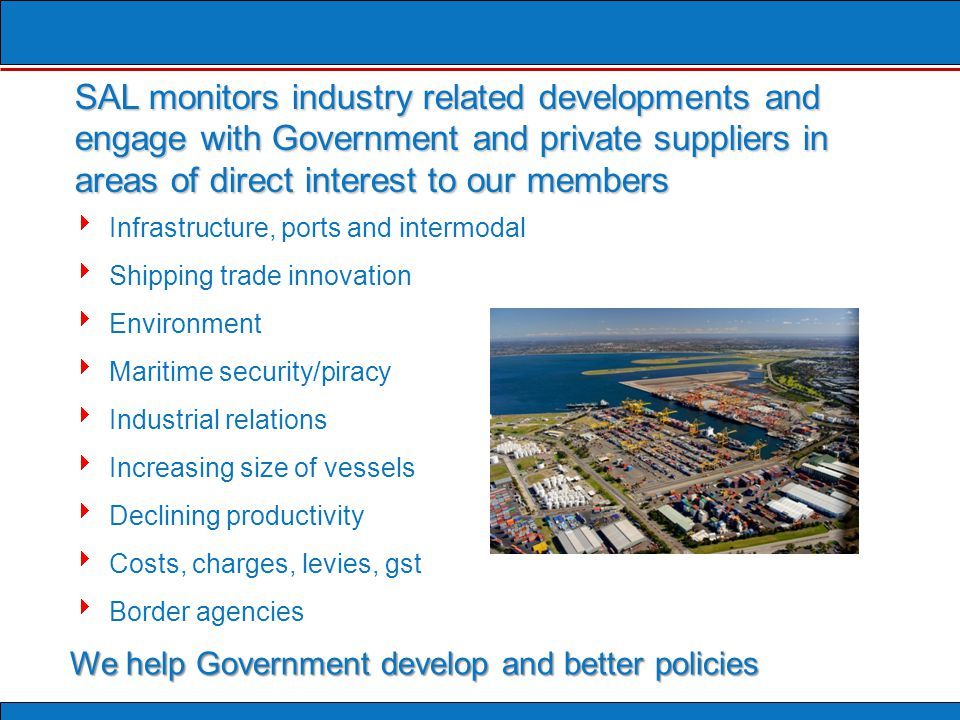 Infrastructure, ports and intermodal  Shipping trade innovation  Environment  Maritime security/piracy  Industrial relations  Increasing size of vessels  Declining productivity  Costs, charges, levies, gst  Border agencies We help Government develop and better policies SAL monitors industry related developments and engage with Government and private suppliers in areas of direct interest to our members