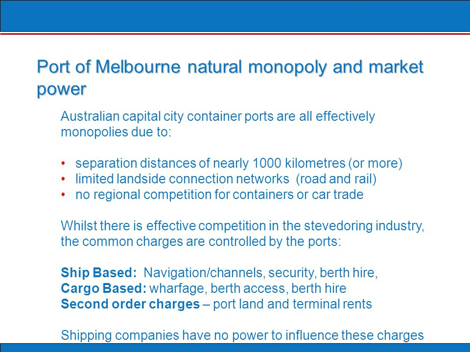 Australian capital city container ports are all effectively monopolies due to: separation distances of nearly 1000 kilometres (or more) limited landside connection networks (road and rail) no regional competition for containers or car trade Whilst there is effective competition in the stevedoring industry, the common charges are controlled by the ports: Ship Based: Navigation/channels, security, berth hire, Cargo Based: wharfage, berth access, berth hire Second order charges – port land and terminal rents Shipping companies have no power to influence these charges Port of Melbourne natural monopoly and market power