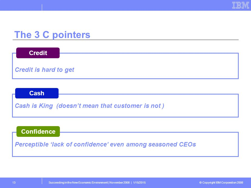 © Copyright IBM Corporation 2008 Succeeding in the New Economic Environment   November 2008   1/15/201513 The 3 C pointers Cash is King (doesn't mean that customer is not ) Cash Credit is hard to get Credit Perceptible 'lack of confidence' even among seasoned CEOs Confidence