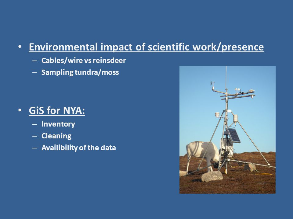 Environmental impact of scientific work/presence – Cables/wire vs reinsdeer – Sampling tundra/moss GiS for NYA: – Inventory – Cleaning – Availibility