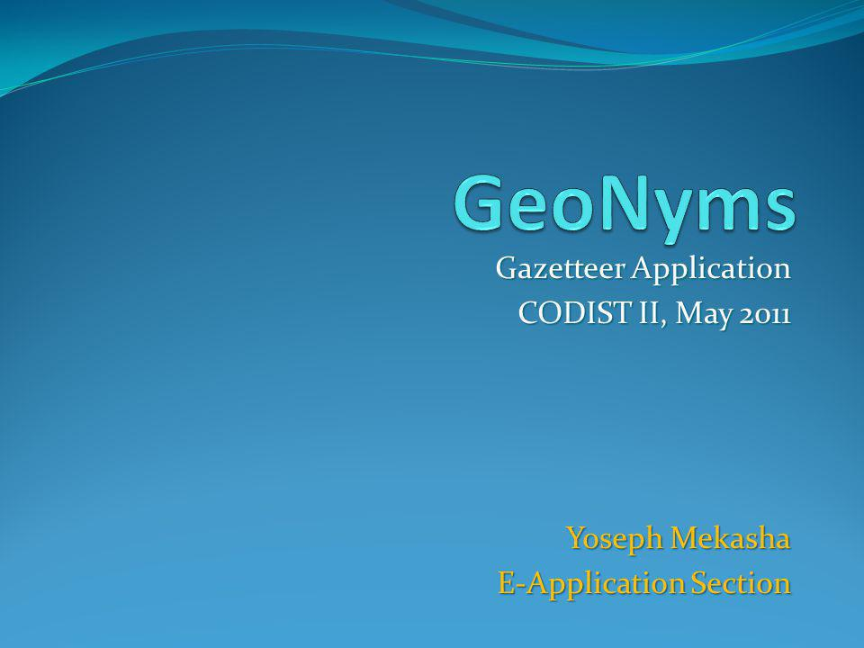 Gazetteer Application CODIST II, May 2011 Yoseph Mekasha Yoseph Mekasha E-Application Section