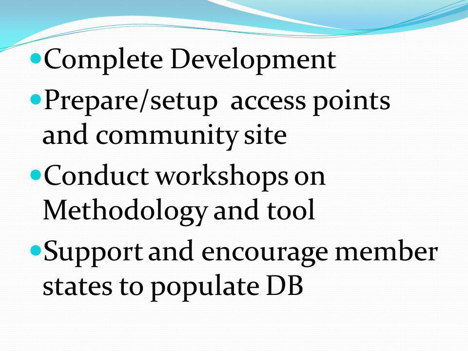 Complete Development Prepare/setup access points and community site Conduct workshops on Methodology and tool Support and encourage member states to populate DB