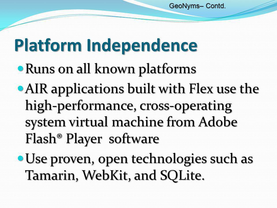 Platform Independence Runs on all known platforms Runs on all known platforms AIR applications built with Flex use the high-performance, cross-operating system virtual machine from Adobe Flash® Player software AIR applications built with Flex use the high-performance, cross-operating system virtual machine from Adobe Flash® Player software Use proven, open technologies such as Tamarin, WebKit, and SQLite.