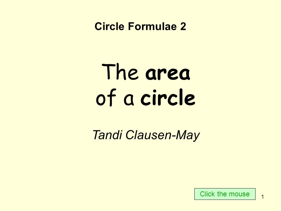 1 Circle Formulae 2 The area of a circle Tandi Clausen-May Click the mouse