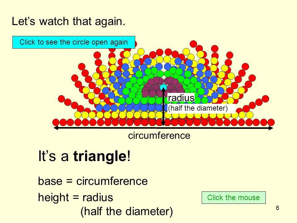 7 circumference radius (half the diameter) = Circumference × Radius 2 Area of the triangle circle Area of the triangle We know how to find the area of a triangle.