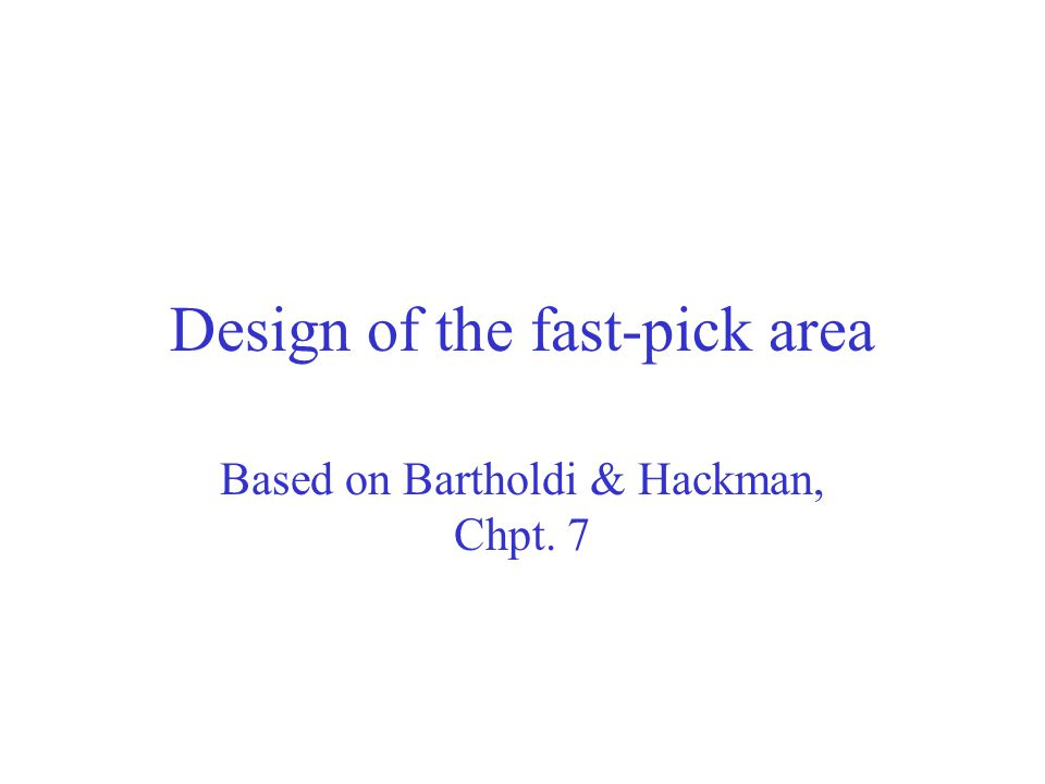Design of the fast-pick area Based on Bartholdi & Hackman, Chpt. 7