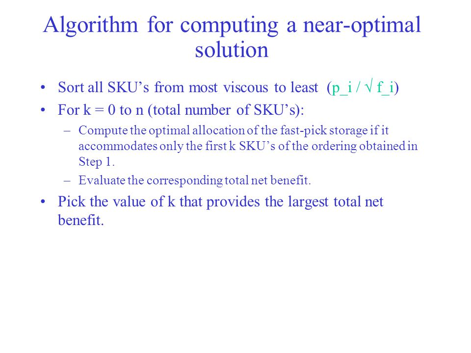 Algorithm for computing a near-optimal solution Sort all SKU's from most viscous to least (p_i /  f_i) For k = 0 to n (total number of SKU's): –Compute the optimal allocation of the fast-pick storage if it accommodates only the first k SKU's of the ordering obtained in Step 1.