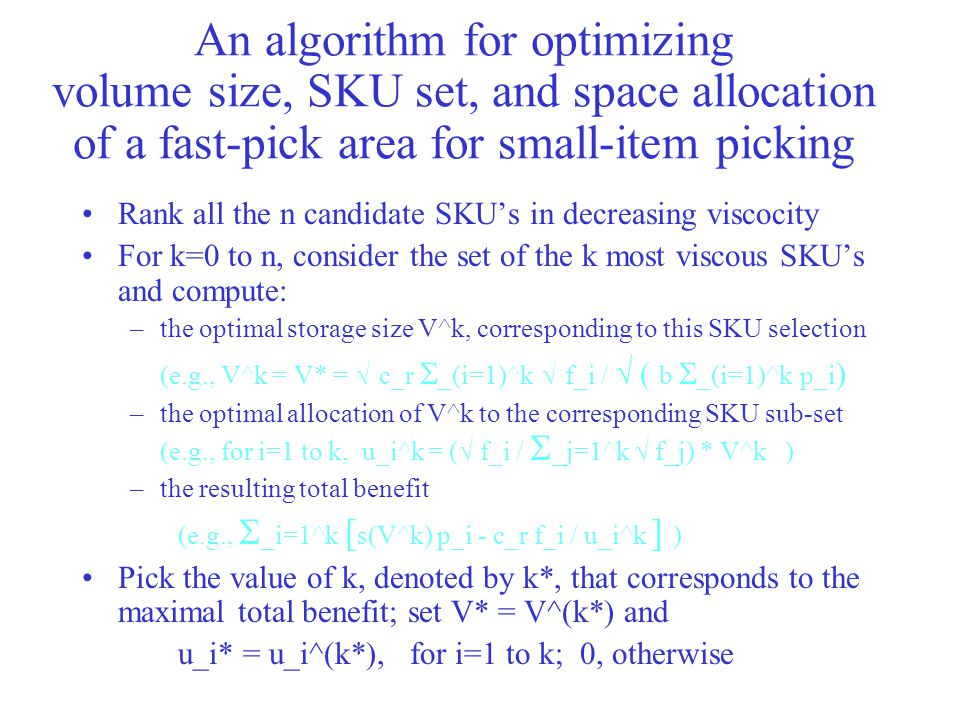 An algorithm for optimizing volume size, SKU set, and space allocation of a fast-pick area for small-item picking Rank all the n candidate SKU's in decreasing viscocity For k=0 to n, consider the set of the k most viscous SKU's and compute: –the optimal storage size V^k, corresponding to this SKU selection (e.g., V^k = V* =  c_r  _(i=1)^k  f_i /  ( b  _(i=1)^k p_i ) –the optimal allocation of V^k to the corresponding SKU sub-set (e.g., for i=1 to k, u_i^k = (  f_i /  _j=1^k  f_j) * V^k ) –the resulting total benefit (e.g.,  _i=1^k [ s(V^k) p_i - c_r f_i / u_i^k ] ) Pick the value of k, denoted by k*, that corresponds to the maximal total benefit; set V* = V^(k*) and u_i* = u_i^(k*), for i=1 to k; 0, otherwise