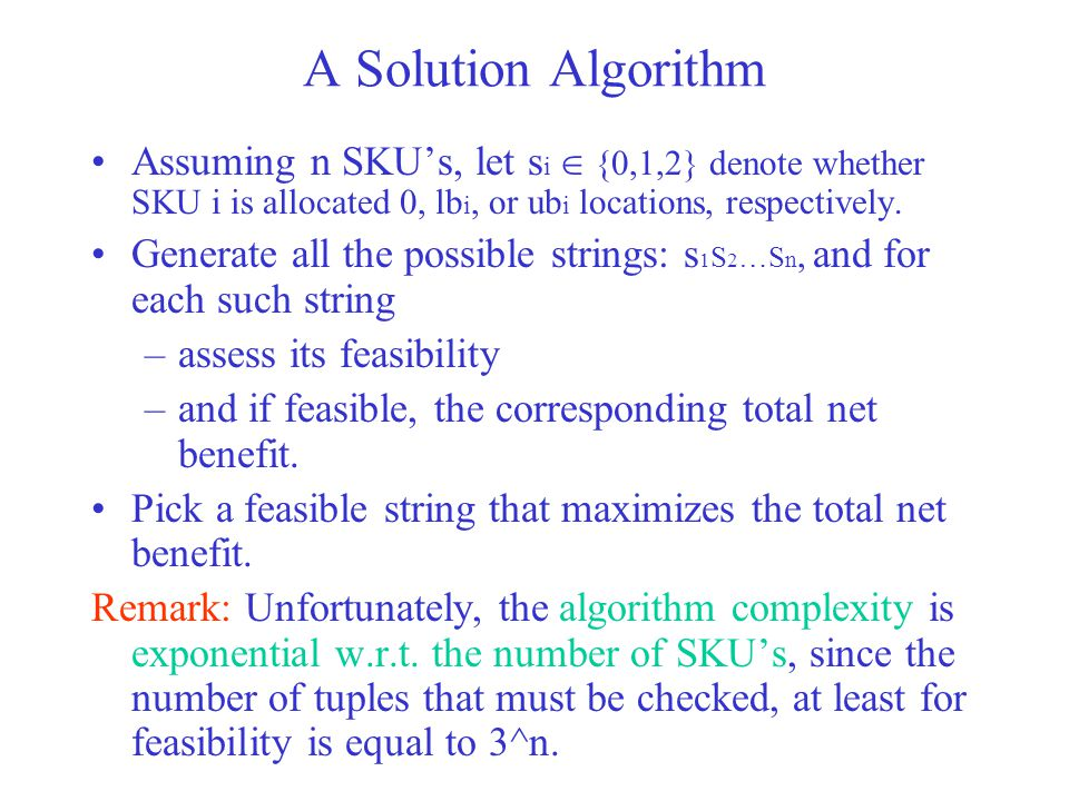 A Solution Algorithm Assuming n SKU's, let s i  {0,1,2} denote whether SKU i is allocated 0, lb i, or ub i locations, respectively.